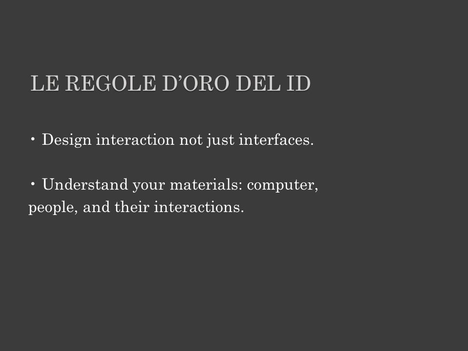 LE REGOLE DORO DEL ID Design interaction not just interfaces. Understand your materials: computer, people, and their interactions.