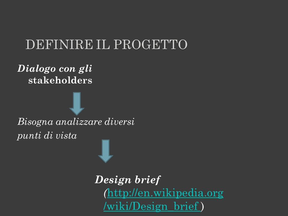 DEFINIRE IL PROGETTO Dialogo con gli stakeholders Bisogna analizzare diversi punti di vista Design brief ( http://en.wikipedia.org /wiki/Design_brief ) http://en.wikipedia.org /wiki/Design_brief Può essere fornito o definito tramite interviste