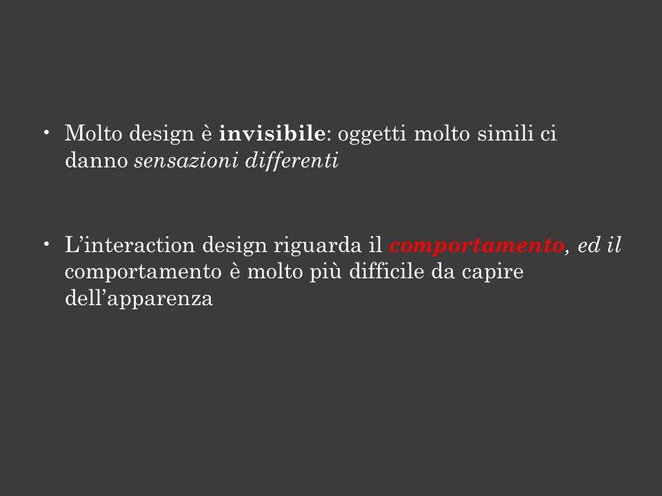 Molto design è invisibile : oggetti molto simili ci danno sensazioni differenti Linteraction design riguarda il comportamento, ed il comportamento è molto più difficile da capire dellapparenza