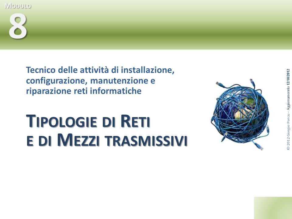© 2012 Giorgio Porcu – Aggiornamennto 12/10/2012 M ODULO 8 T IPOLOGIE DI R ETI E DI M EZZI TRASMISSIVI Tecnico delle attività di installazione, config