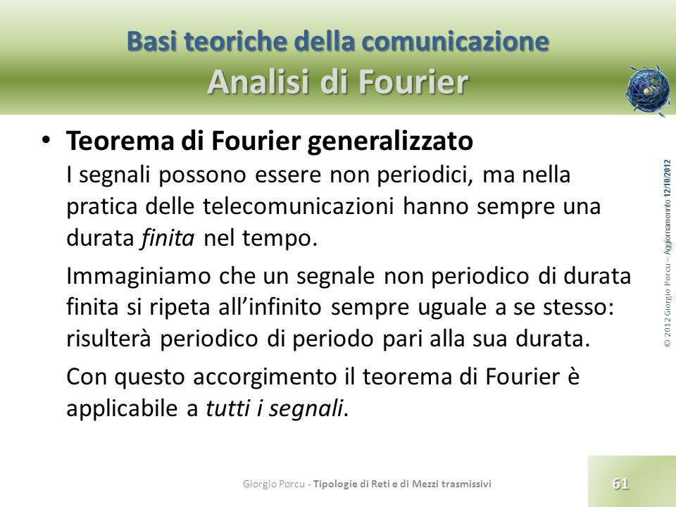 © 2012 Giorgio Porcu – Aggiornamennto 12/10/2012 Basi teoriche della comunicazione Analisi di Fourier Teorema di Fourier generalizzato I segnali posso