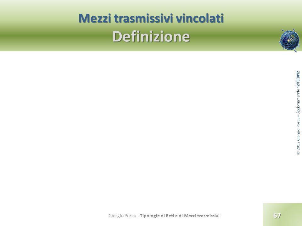 © 2012 Giorgio Porcu – Aggiornamennto 12/10/2012 Mezzi trasmissivi vincolati Definizione 67 Giorgio Porcu - Tipologie di Reti e di Mezzi trasmissivi