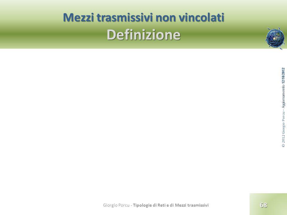 © 2012 Giorgio Porcu – Aggiornamennto 12/10/2012 Mezzi trasmissivi non vincolati Definizione 68 Giorgio Porcu - Tipologie di Reti e di Mezzi trasmissi