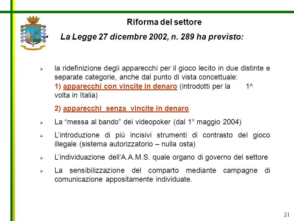 21 Riforma del settore La Legge 27 dicembre 2002, n. 289 ha previsto: la ridefinizione degli apparecchi per il gioco lecito in due distinte e separate