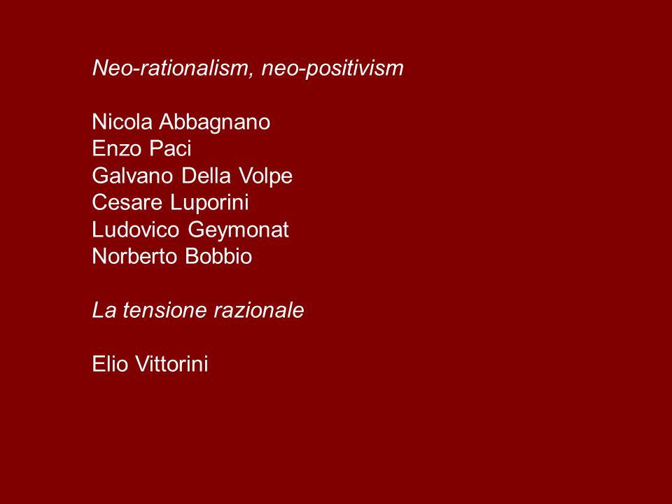Neo-rationalism, neo-positivism Nicola Abbagnano Enzo Paci Galvano Della Volpe Cesare Luporini Ludovico Geymonat Norberto Bobbio La tensione razionale Elio Vittorini