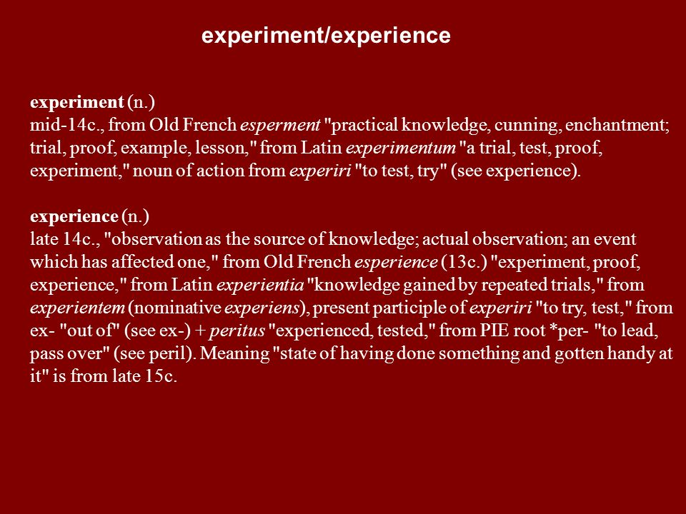 experiment (n.) mid-14c., from Old French esperment practical knowledge, cunning, enchantment; trial, proof, example, lesson, from Latin experimentum a trial, test, proof, experiment, noun of action from experiri to test, try (see experience).
