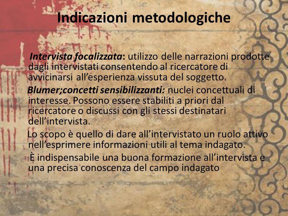 Indicazioni metodologiche Intervista focalizzata: utilizzo delle narrazioni prodotte dagli intervistati consentendo al ricercatore di avvicinarsi alle