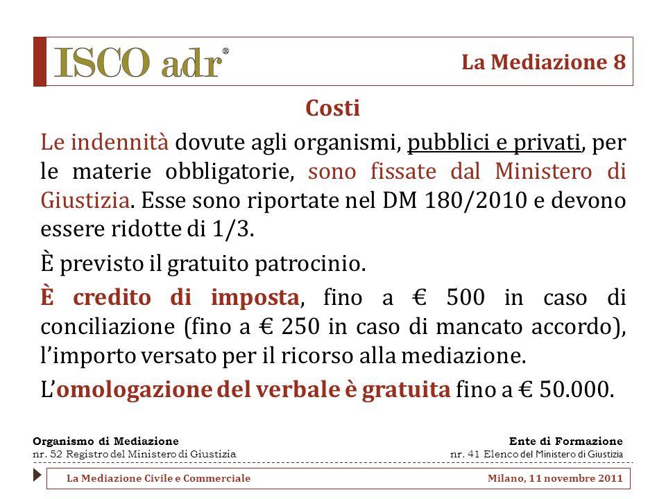 La Mediazione 8 Costi Le indennità dovute agli organismi, pubblici e privati, per le materie obbligatorie, sono fissate dal Ministero di Giustizia.