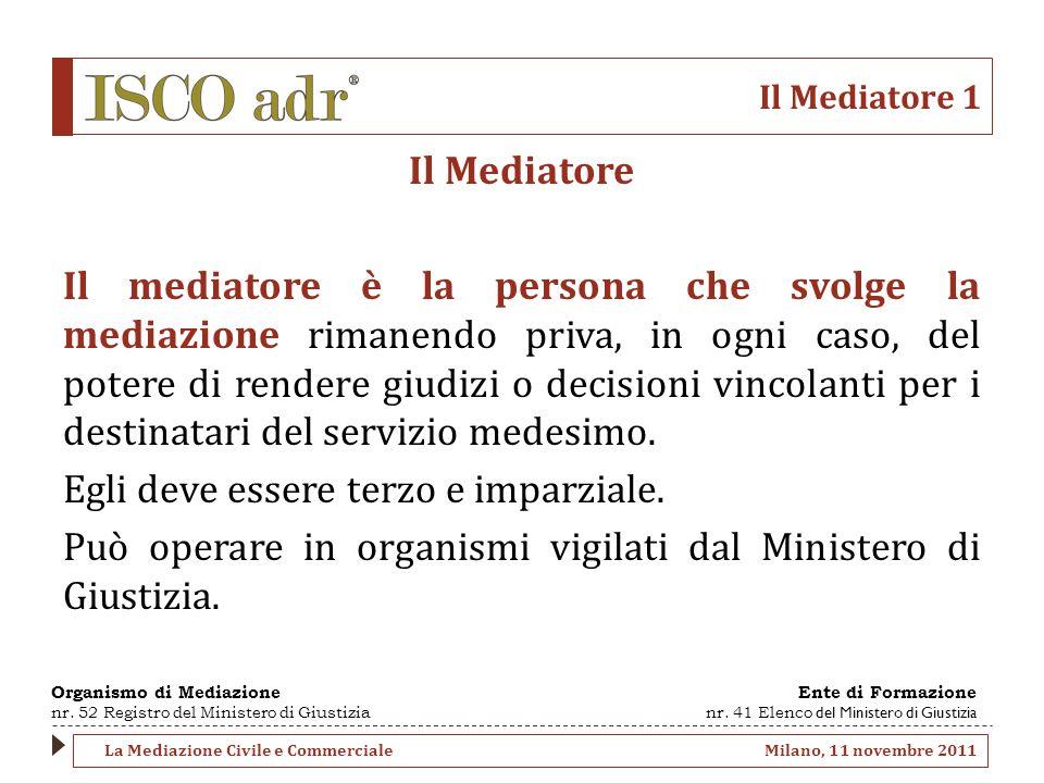 Il Mediatore 1 Il Mediatore Il mediatore è la persona che svolge la mediazione rimanendo priva, in ogni caso, del potere di rendere giudizi o decisioni vincolanti per i destinatari del servizio medesimo.