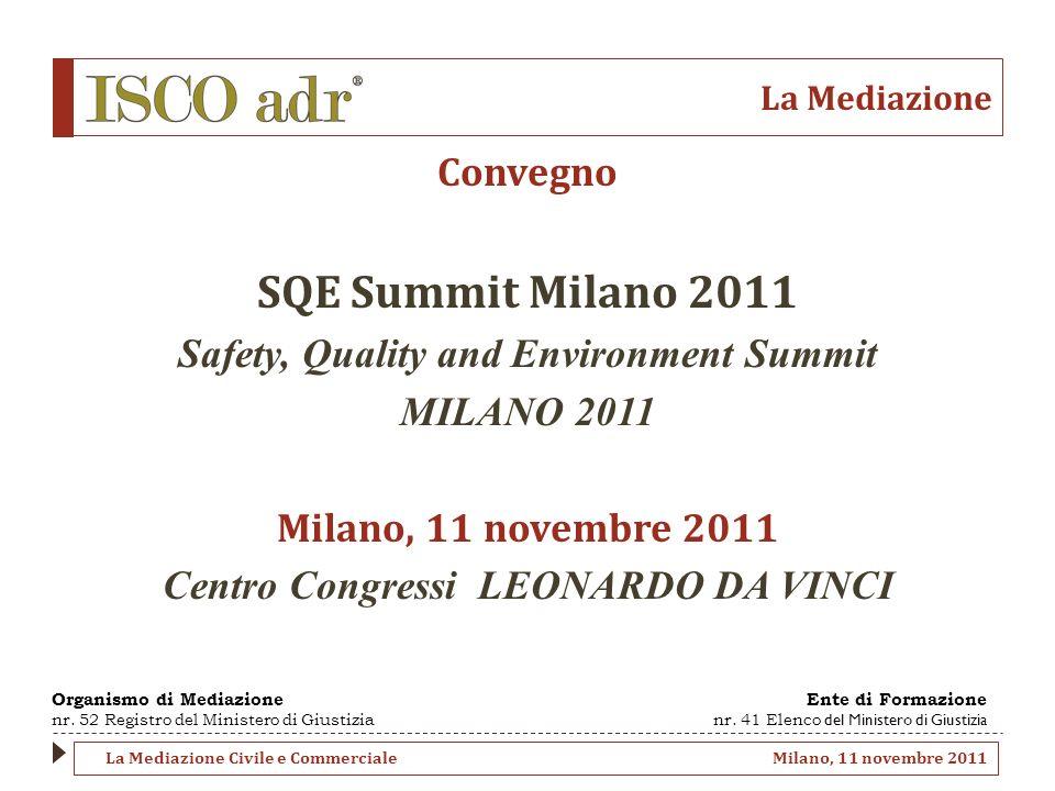 La Mediazione Convegno SQE Summit Milano 2011 Safety, Quality and Environment Summit MILANO 2011 Milano, 11 novembre 2011 Centro Congressi LEONARDO DA VINCI Organismo di Mediazione nr.