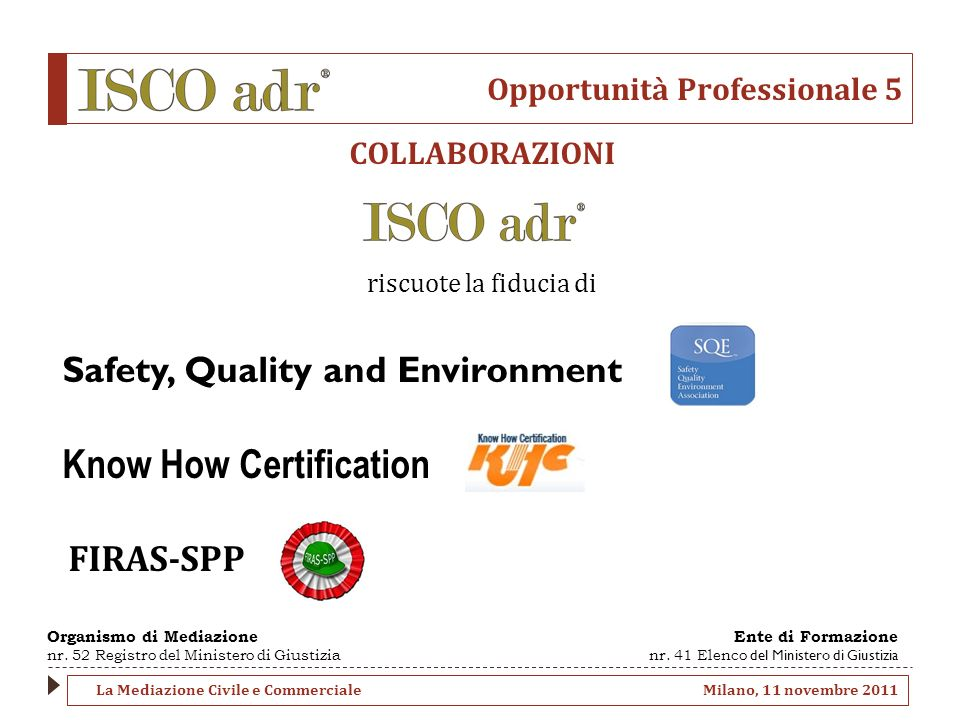 Opportunità Professionale 5 COLLABORAZIONI riscuote la fiducia di Safety, Quality and Environment Know How Certification FIRAS-SPP La Mediazione Civile e Commerciale Milano, 11 novembre 2011 Organismo di Mediazione nr.