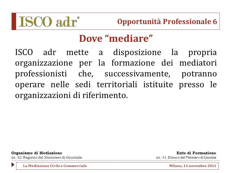 Opportunità Professionale 6 Dove mediare ISCO adr mette a disposizione la propria organizzazione per la formazione dei mediatori professionisti che, s
