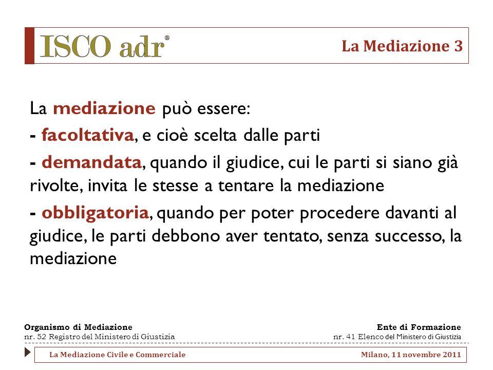 La Mediazione 3 La mediazione può essere: - facoltativa, e cioè scelta dalle parti - demandata, quando il giudice, cui le parti si siano già rivolte,