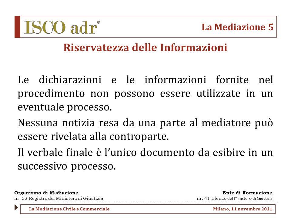 La Mediazione 5 Riservatezza delle Informazioni Le dichiarazioni e le informazioni fornite nel procedimento non possono essere utilizzate in un eventu