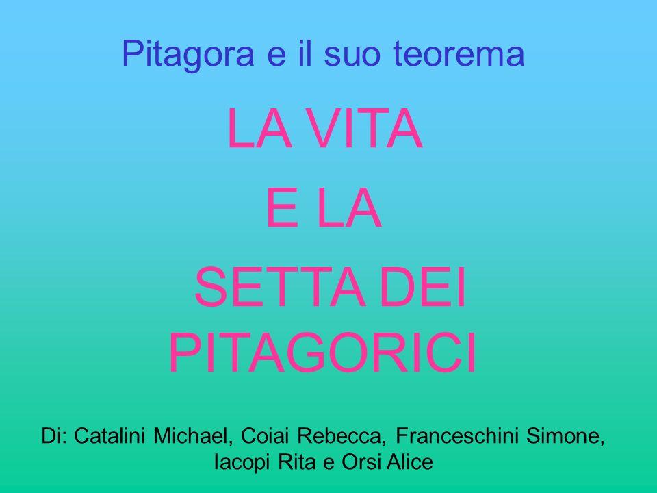 Pitagora e il suo teorema LA VITA E LA SETTA DEI PITAGORICI Di: Catalini Michael, Coiai Rebecca, Franceschini Simone, Iacopi Rita e Orsi Alice