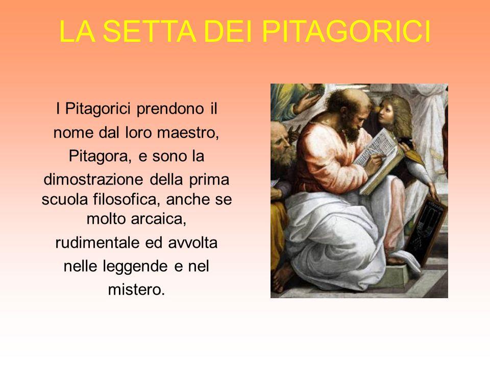 LA SETTA DEI PITAGORICI I Pitagorici prendono il nome dal loro maestro, Pitagora, e sono la dimostrazione della prima scuola filosofica, anche se molt