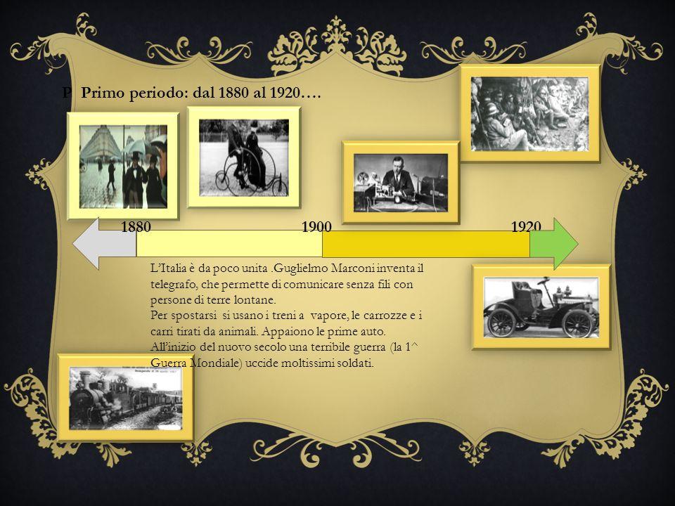 P Primo periodo: dal 1880 al 1920…. 1880 19201900 LItalia è da poco unita.Guglielmo Marconi inventa il telegrafo, che permette di comunicare senza fil