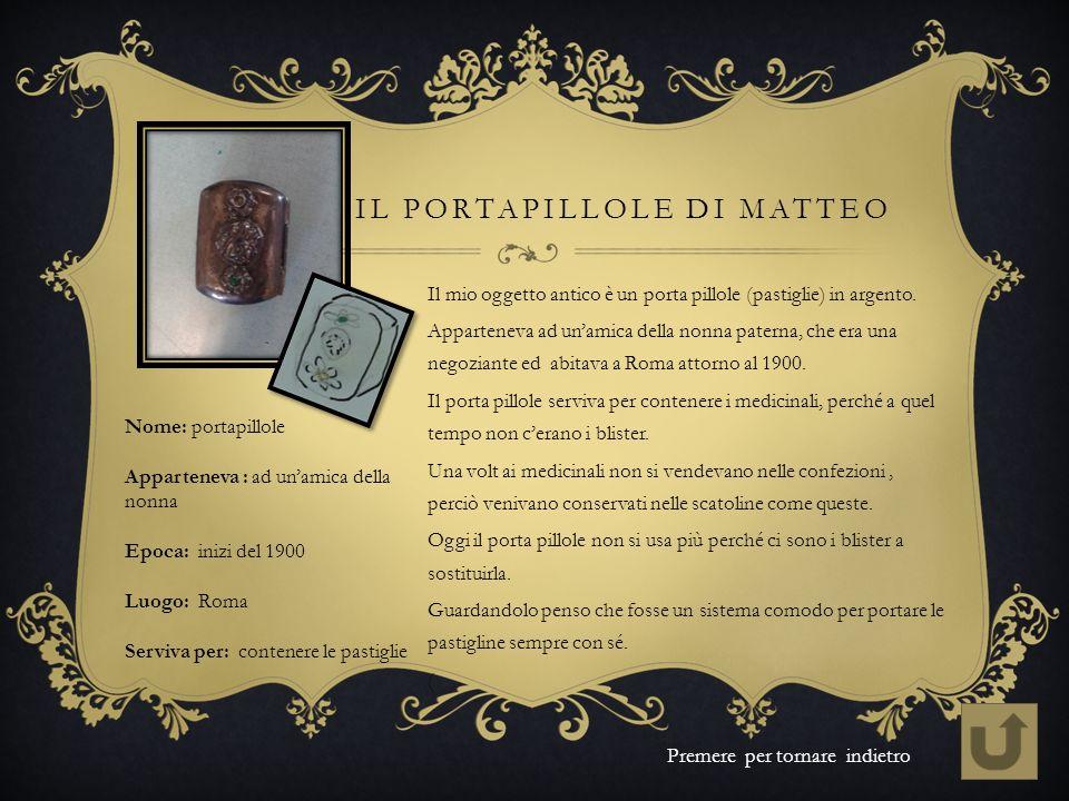 IL PORTAPILLOLE DI MATTEO Il mio oggetto antico è un porta pillole (pastiglie) in argento. Apparteneva ad unamica della nonna paterna, che era una neg