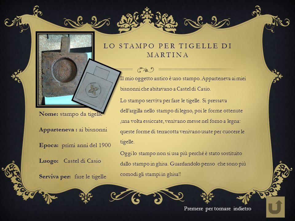 LO STAMPO PER TIGELLE DI MARTINA Il mio oggetto antico è uno stampo. Apparteneva ai miei bisnonni che abitavano a Castel di Casio. Lo stampo serviva p
