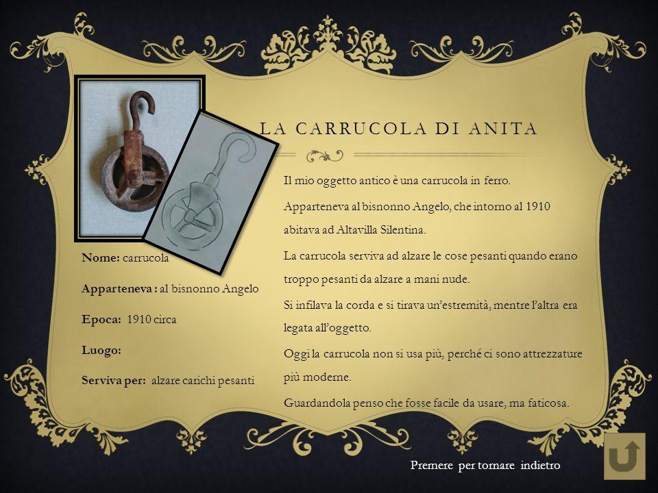 LA CARRUCOLA DI ANITA Il mio oggetto antico è una carrucola in ferro. Apparteneva al bisnonno Angelo, che intorno al 1910 abitava ad Altavilla Silenti