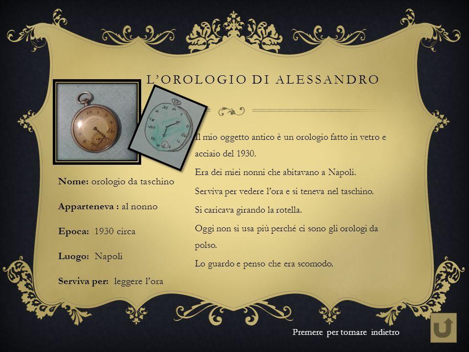 LOROLOGIO DI ALESSANDRO Il mio oggetto antico è un orologio fatto in vetro e acciaio del 1930. Era dei miei nonni che abitavano a Napoli. Serviva per