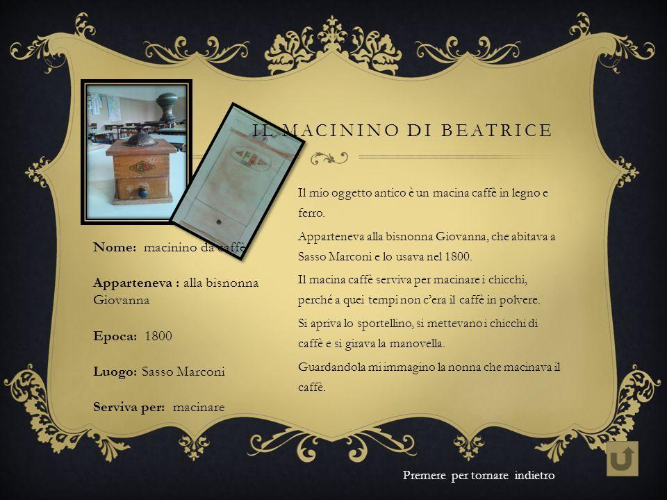 Il mio oggetto antico è un macina caffè in legno e ferro. Apparteneva alla bisnonna Giovanna, che abitava a Sasso Marconi e lo usava nel 1800. Il maci