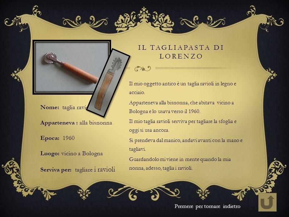 IL TAGLIAPASTA DI LORENZO Il mio oggetto antico è un taglia ravioli in legno e acciaio. Apparteneva alla bisnonna, che abitava vicino a Bologna e lo u