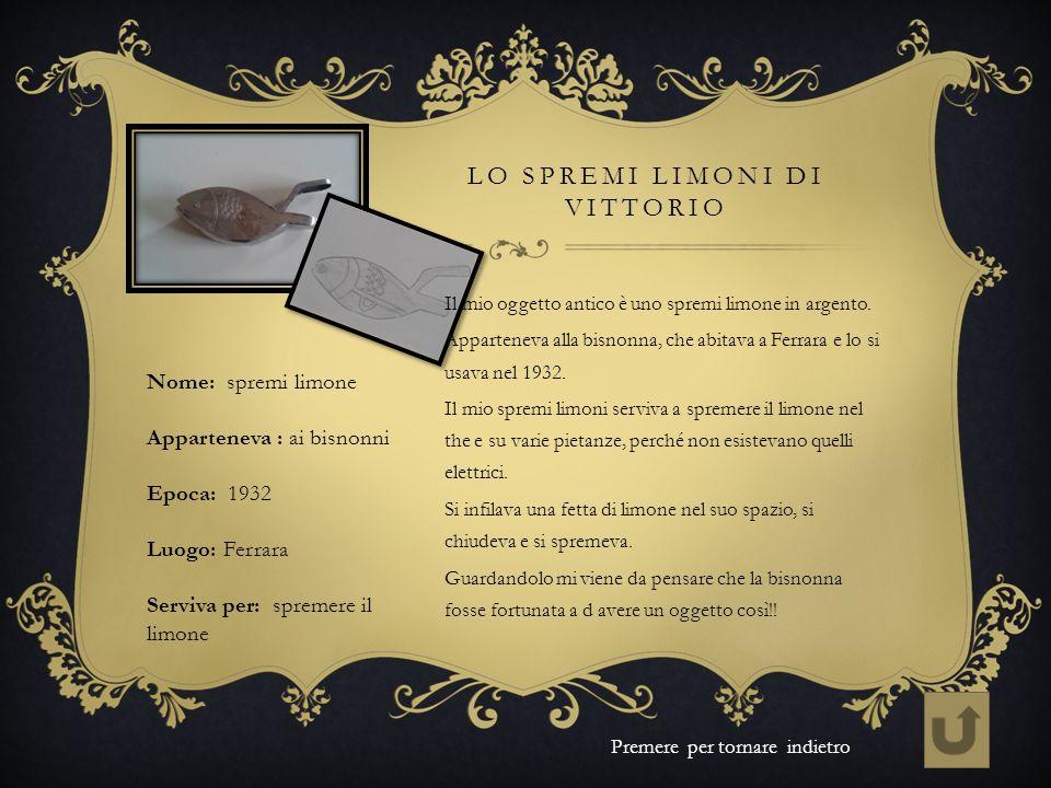 LO SPREMI LIMONI DI VITTORIO Nome: spremi limone Apparteneva : ai bisnonni Epoca: 1932 Luogo: Ferrara Serviva per: spremere il limone Premere per torn