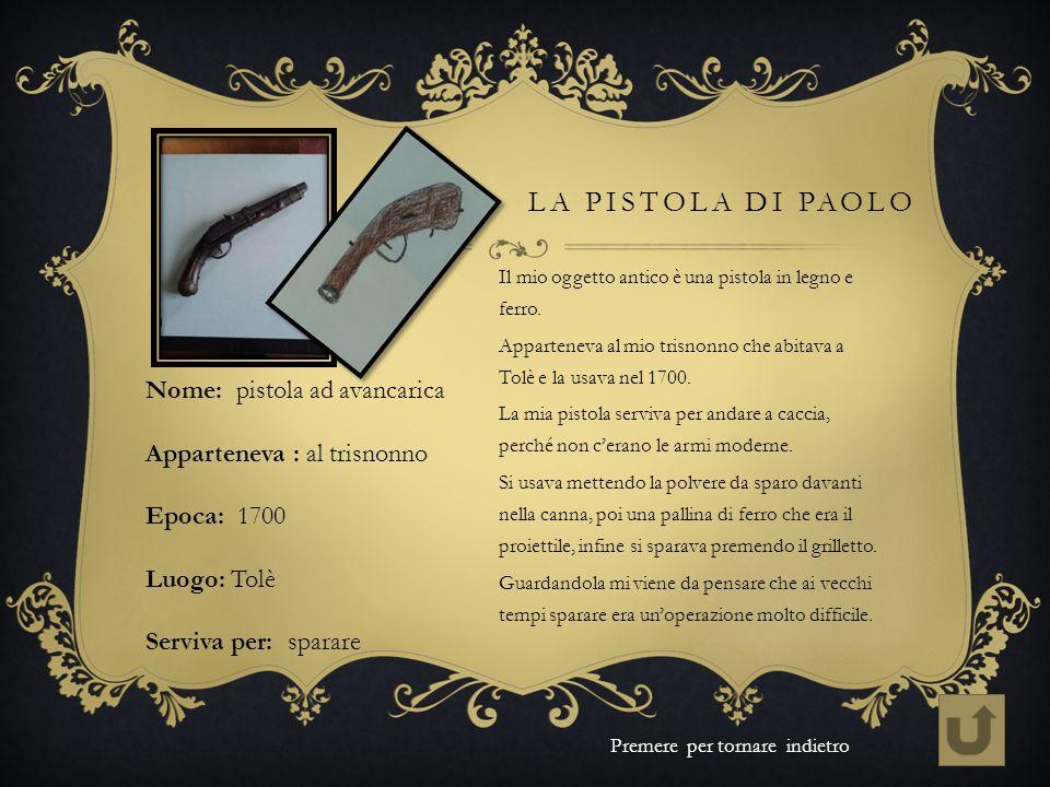 LA PISTOLA DI PAOLO Il mio oggetto antico è una pistola in legno e ferro. Apparteneva al mio trisnonno che abitava a Tolè e la usava nel 1700. La mia