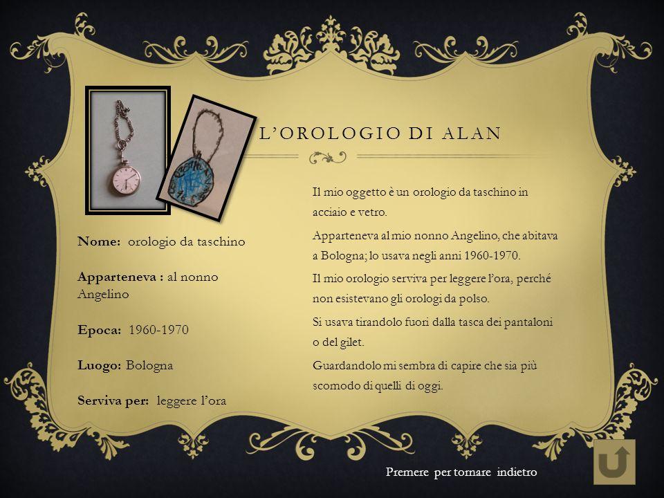LOROLOGIO DI ALAN Il mio oggetto è un orologio da taschino in acciaio e vetro. Apparteneva al mio nonno Angelino, che abitava a Bologna; lo usava negl