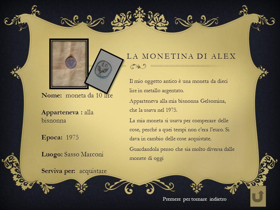 LA MONETINA DI ALEX Il mio oggetto antico è una moneta da dieci lire in metallo argentato. Apparteneva alla mia bisnonna Gelsomina, che la usava nel 1