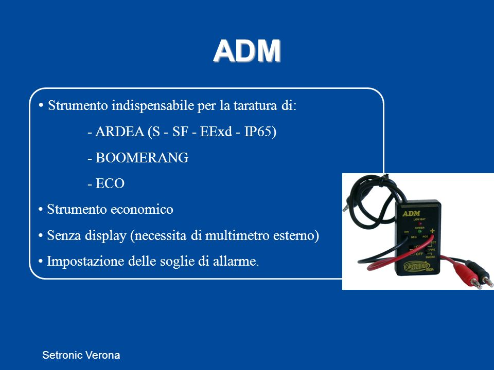 Setronic Verona ADM Strumento indispensabile per la taratura di: - ARDEA (S - SF - EExd - IP65) - BOOMERANG - ECO Strumento economico Senza display (necessita di multimetro esterno) Impostazione delle soglie di allarme.