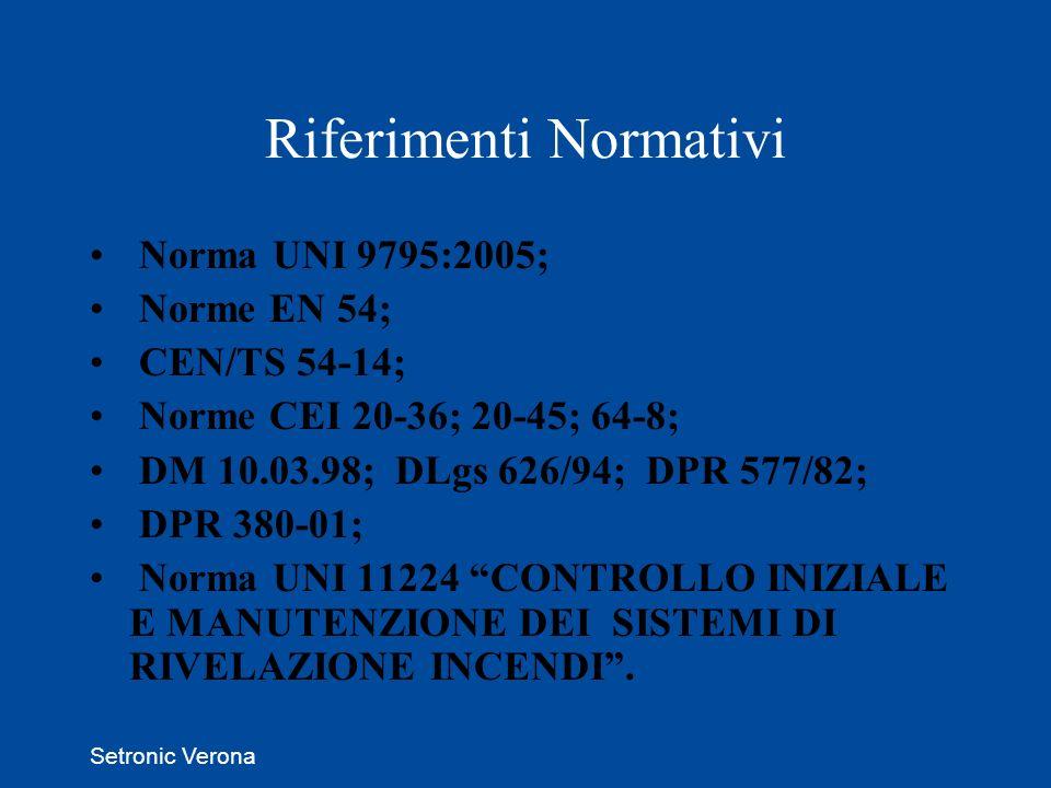 Setronic Verona Riferimenti Normativi Norma UNI 9795:2005; Norme EN 54; CEN/TS 54-14; Norme CEI 20-36; 20-45; 64-8; DM 10.03.98; DLgs 626/94; DPR 577/82; DPR 380-01; Norma UNI 11224 CONTROLLO INIZIALE E MANUTENZIONE DEI SISTEMI DI RIVELAZIONE INCENDI.