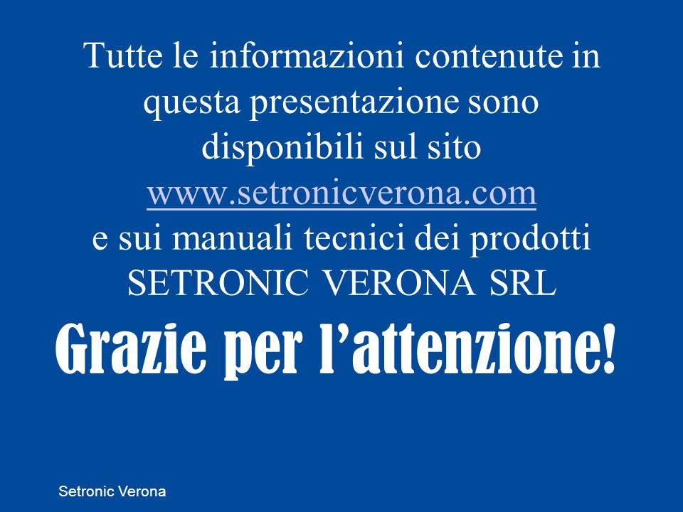 Setronic Verona Tutte le informazioni contenute in questa presentazione sono disponibili sul sito www.setronicverona.com e sui manuali tecnici dei prodotti SETRONIC VERONA SRL www.setronicverona.com Grazie per lattenzione!