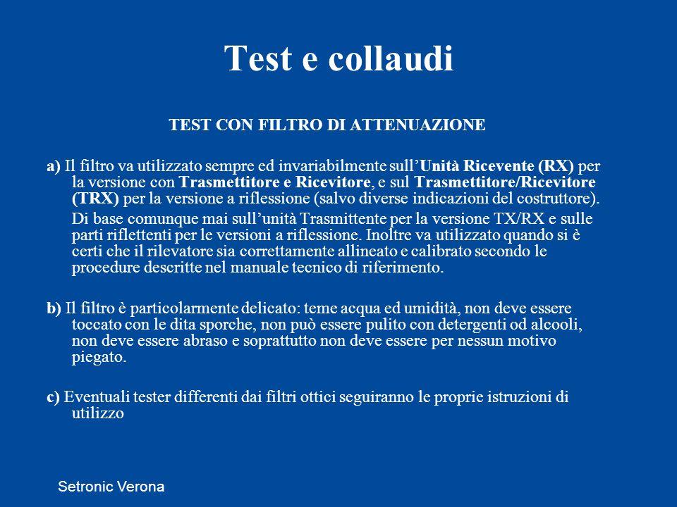 Setronic Verona Test e collaudi TEST CON FILTRO DI ATTENUAZIONE a) Il filtro va utilizzato sempre ed invariabilmente sullUnità Ricevente (RX) per la versione con Trasmettitore e Ricevitore, e sul Trasmettitore/Ricevitore (TRX) per la versione a riflessione (salvo diverse indicazioni del costruttore).
