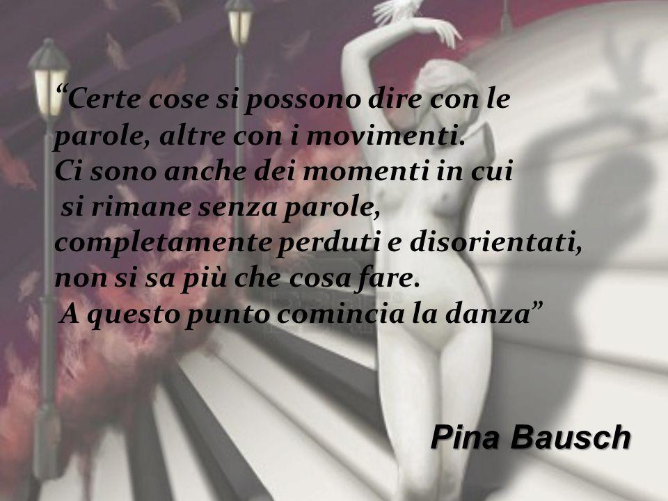 Pina Bausch Certe cose si possono dire con le parole, altre con i movimenti. Ci sono anche dei momenti in cui si rimane senza parole, completamente pe