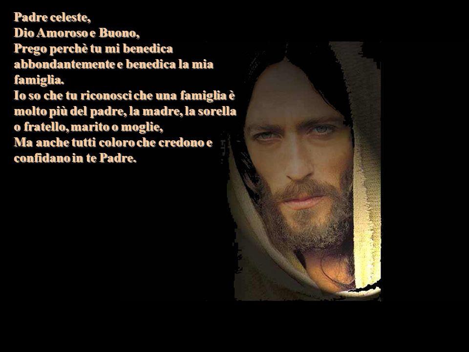 Padre celeste, Dio Amoroso e Buono, Prego perchè tu mi benedica abbondantemente e benedica la mia famiglia.