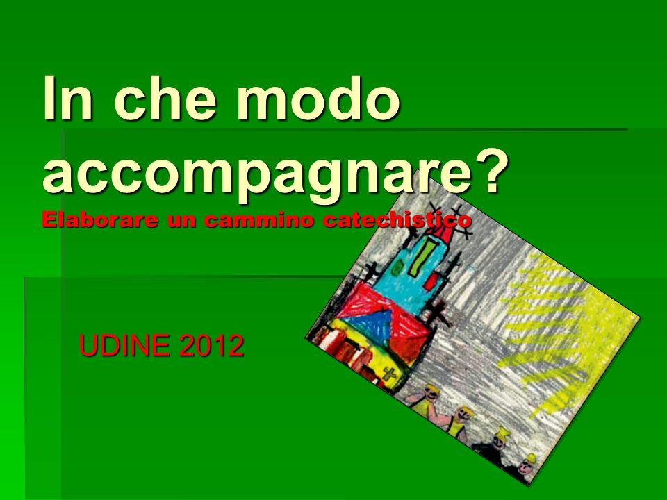 UDINE 2012 In che modo accompagnare? Elaborare un cammino catechistico