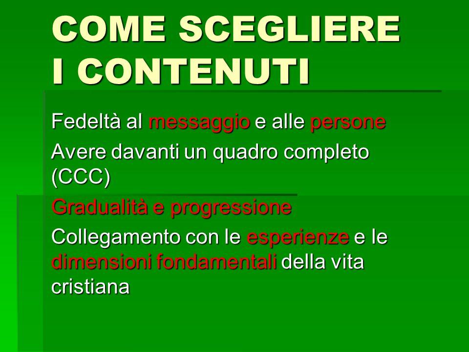 COME SCEGLIERE I CONTENUTI Fedeltà al messaggio e alle persone Avere davanti un quadro completo (CCC) Gradualità e progressione Collegamento con le es