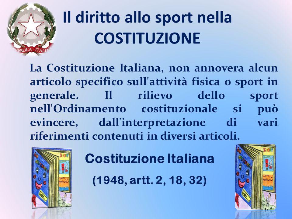 Il diritto allo sport nella COSTITUZIONE La Costituzione Italiana, non annovera alcun articolo specifico sull attività fisica o sport in generale.