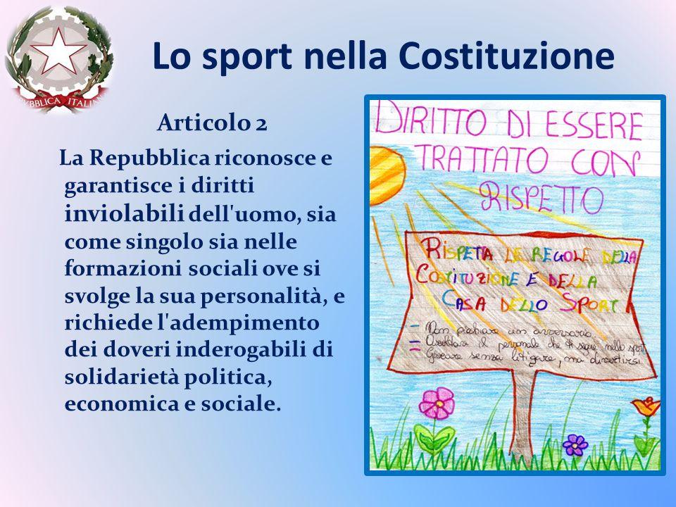Lo sport nella Costituzione Articolo 2 La Repubblica riconosce e garantisce i diritti inviolabili dell uomo, sia come singolo sia nelle formazioni sociali ove si svolge la sua personalità, e richiede l adempimento dei doveri inderogabili di solidarietà politica, economica e sociale.