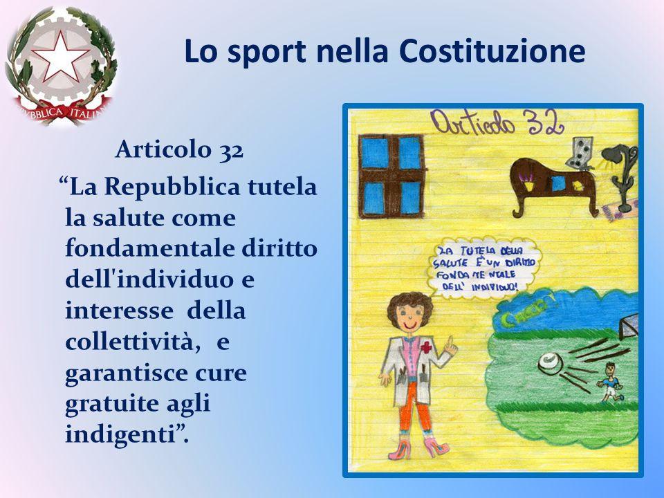 Lo sport nella Costituzione Articolo 32 La Repubblica tutela la salute come fondamentale diritto dell individuo e interesse della collettività, e garantisce cure gratuite agli indigenti.