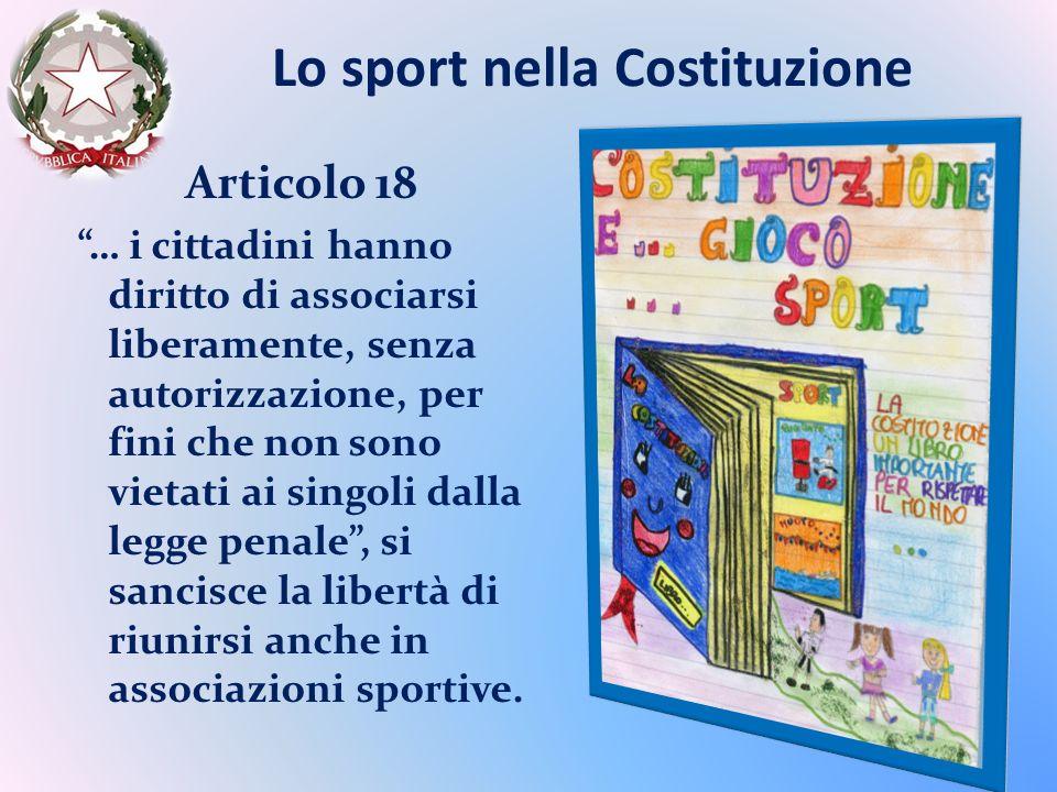 Lo sport nella Costituzione Articolo 18 … i cittadini hanno diritto di associarsi liberamente, senza autorizzazione, per fini che non sono vietati ai singoli dalla legge penale, si sancisce la libertà di riunirsi anche in associazioni sportive.