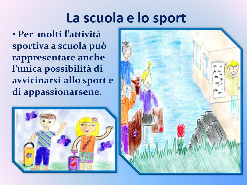 La scuola e lo sport Per molti lattività sportiva a scuola può rappresentare anche lunica possibilità di avvicinarsi allo sport e di appassionarsene.