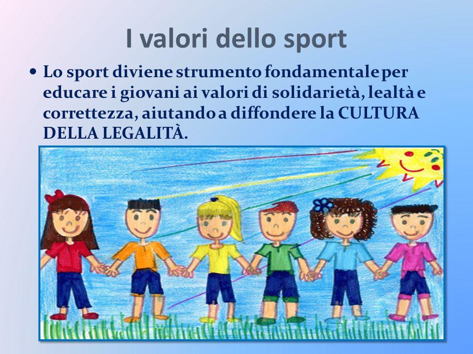 I valori dello sport Lo sport diviene strumento fondamentale per educare i giovani ai valori di solidarietà, lealtà e correttezza, aiutando a diffondere la CULTURA DELLA LEGALITÀ.