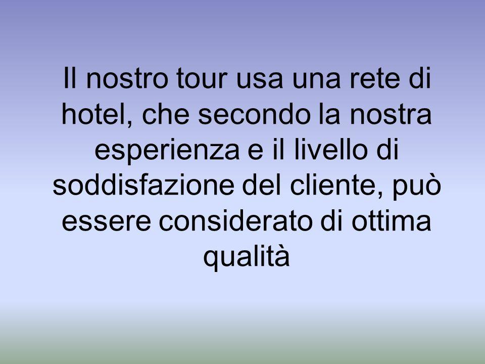Il nostro tour usa una rete di hotel, che secondo la nostra esperienza e il livello di soddisfazione del cliente, può essere considerato di ottima qualità