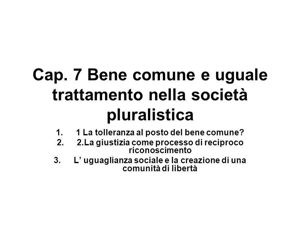 Cap. 7 Bene comune e uguale trattamento nella società pluralistica 1.1 La tolleranza al posto del bene comune? 2.2.La giustizia come processo di recip
