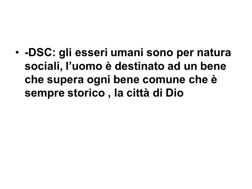 -DSC: gli esseri umani sono per natura sociali, luomo è destinato ad un bene che supera ogni bene comune che è sempre storico, la città di Dio