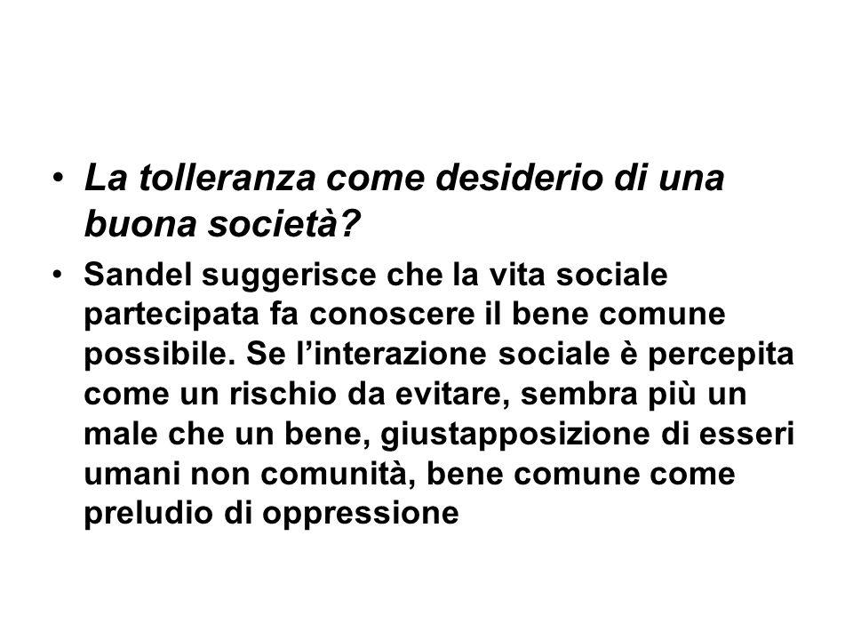 La tolleranza come desiderio di una buona società? Sandel suggerisce che la vita sociale partecipata fa conoscere il bene comune possibile. Se lintera