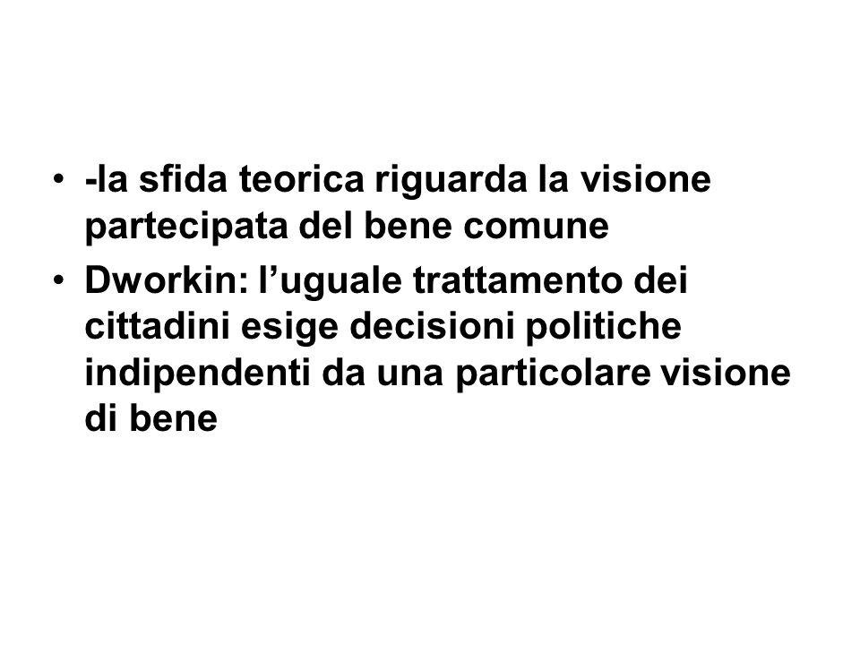 -la sfida teorica riguarda la visione partecipata del bene comune Dworkin: luguale trattamento dei cittadini esige decisioni politiche indipendenti da